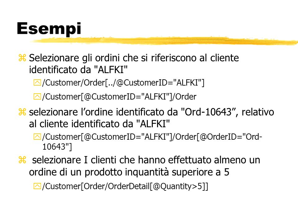 Esempi Selezionare gli ordini che si riferiscono al cliente identificato da ALFKI /Customer/Order[../@CustomerID= ALFKI ]